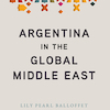 Argentina in the Global Middle East - Lily Pearl Balloffet